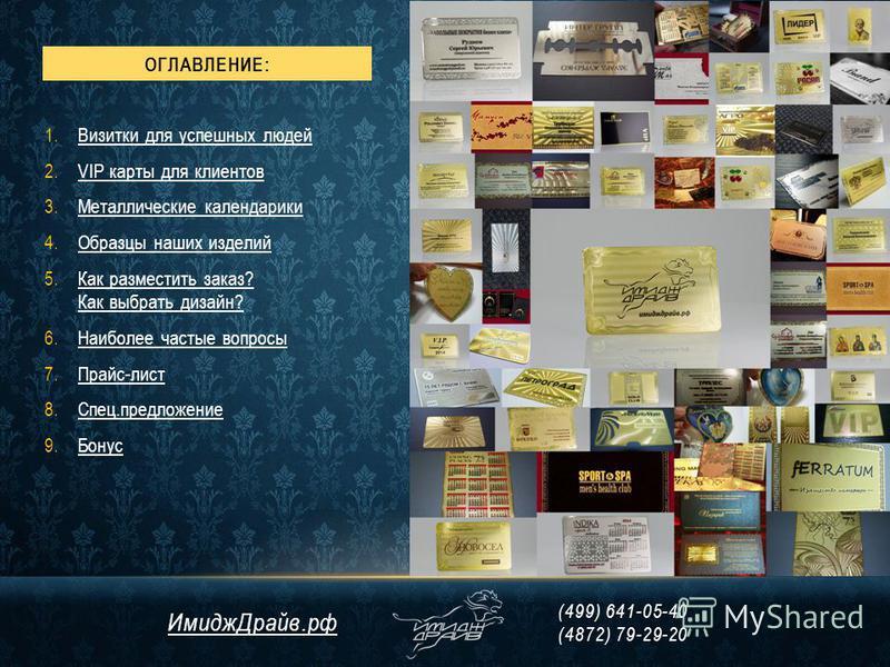 ОГЛАВЛЕНИЕ: 1. Визитки для успешных людей Визитки для успешных людей 2. VIP карты для клиентовVIP карты для клиентов 3. Металлические календарики Металлические календарики 4. Образцы наших изделий Образцы наших изделий 5. Как разместить заказ? Как вы