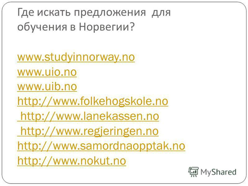 Где искать предложения для обучения в Норвегии ? www.studyinnorway.no www.uio.no www.uib.no http://www.folkehogskole.no http://www.lanekassen.no http://www.regjeringen.no http://www.samordnaopptak.no http://www.nokut.no www.studyinnorway.no www.uio.n