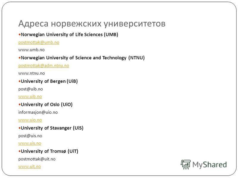 Адреса норвежских университетов Norwegian University of Life Sciences (UMB) postmottak@umb.no www.umb.no Norwegian University of Science and Technology (NTNU) postmottak@adm.ntnu.no www.ntnu.no University of Bergen (UiB) post@uib.no www.uib.no Univer