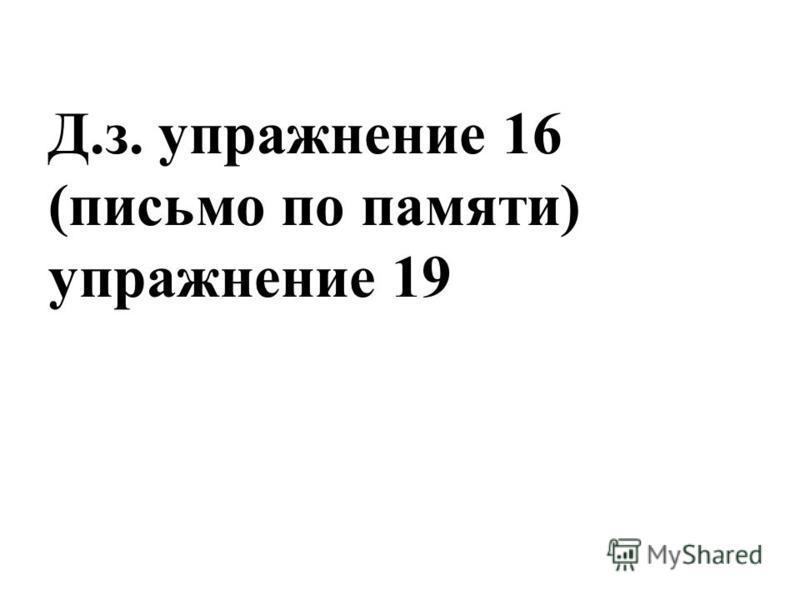 Д.з. упражнение 16 (письмо по памяти) упражнение 19