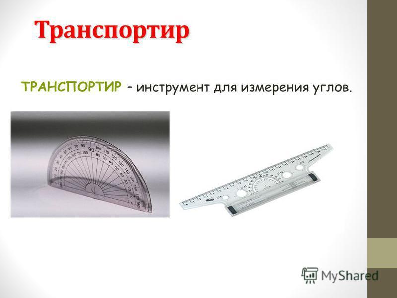 Транспортир ТРАНСПОРТИР – инструмент для измерения углов.