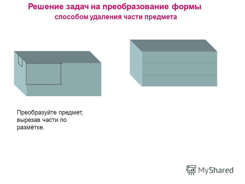Решение задач на преобразование формы способом удаления части предмета Преобразуйте предмет, вырезав части по размётке.