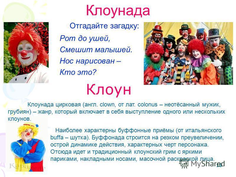 18 Отгадайте загадку: Рот до ушей, Смешит малышей. Нос нарисован – Кто это? Клоун Клоунада Клоунада цирковая (англ. clown, от лат. colonus – неотёсанный мужик, грубиян) – жанр, который включает в себя выступление одного или нескольких клоунов. Наибол