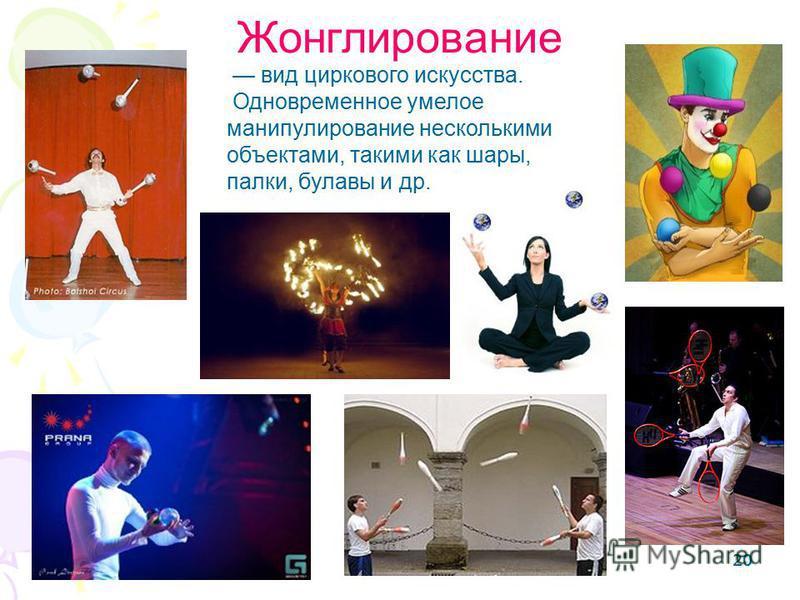 20 Жонглирование вид циркового искусства. Одновременное умелое манипулирование несколькими объектами, такими как шары, палки, булавы и др.