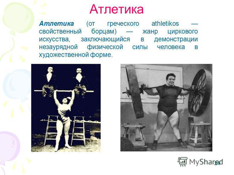 24 Атлетика Атлетика (от греческого athletikos свойственный борцам) жанр циркового искусства, заключающийся в демонстрации незаурядной физической силы человека в художественной форме.