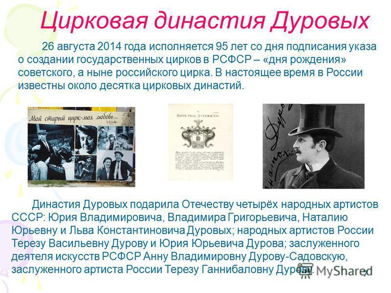 777 Цирковая династия Дуровых 26 августа 2014 года исполняется 95 лет со дня подписания указа о создании государственных цирков в РСФСР – «дня рождения» советского, а ныне российского цирка. В настоящее время в России известны около десятка цирковых