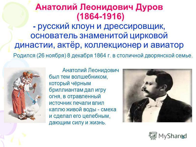 888 Анатолий Леонидович Дуров (1864-1916) - русский клоун и дрессировщик, основатель знаменитой цирковой династии, актёр, коллекционер и авиатор Родился (26 ноября) 8 декабря 1864 г. в столичной дворянской семье. Анатолий Леонидович был тем волшебник