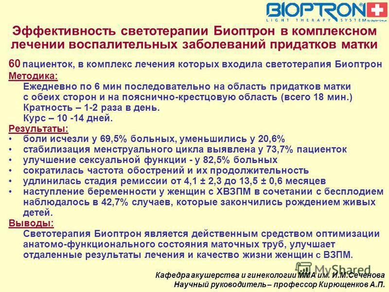 60 пациенток, в комплекс лечения которых входила светотерапия Биоптрон Методика: Ежедневно по 6 мин последовательно на область придатков матки с обеих сторон и на пояснично-крестцовую область (всего 18 мин.) Кратность – 1-2 раза в день. Курс – 10 -14