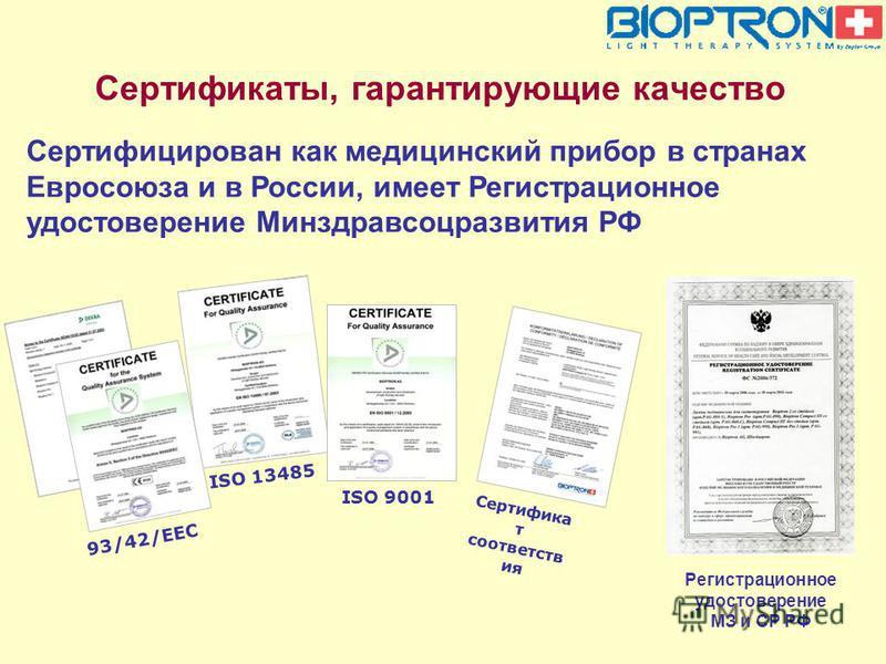 Сертификаты, гарантирующие качество ISO 9001 93/42/EEC ISO 13485 Сертифика т соответств ия Сертифицирован как медицинский прибор в странах Евросоюза и в России, имеет Регистрационное удостоверение Минздравсоцразвития РФ Регистрационное удостоверение