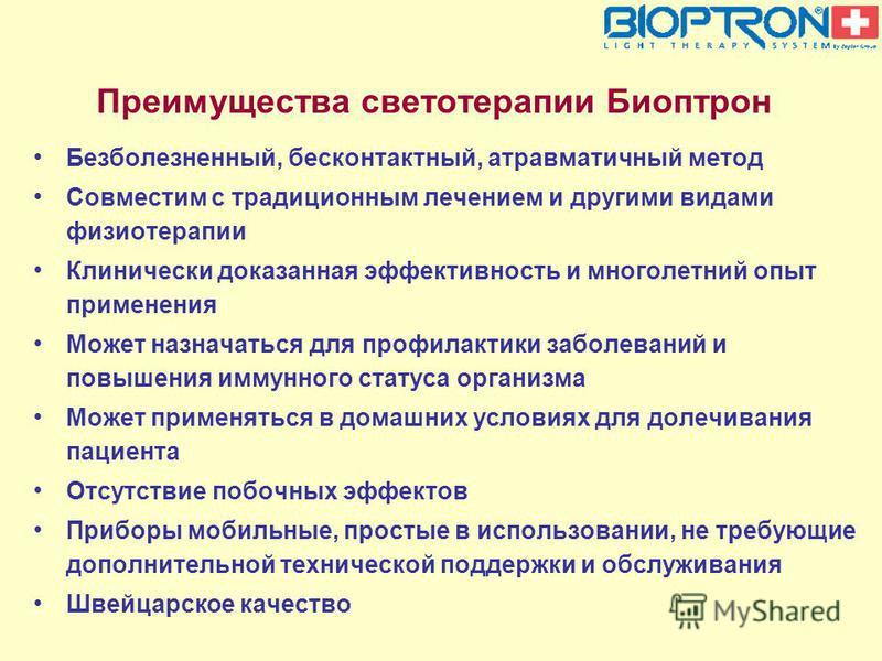 Преимущества светотерапии Биоптрон Безболезненный, бесконтактный, атравматичный метод Совместим с традиционным лечением и другими видами физиотерапии Клинически доказанная эффективность и многолетний опыт применения Может назначаться для профилактики