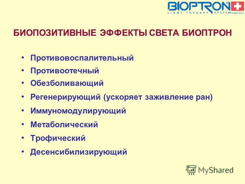 БИОПОЗИТИВНЫЕ ЭФФЕКТЫ СВЕТА БИОПТРОН Противовоспалительный Противоотечный Обезболивающий Регенерирующий (ускоряет заживление ран) Иммуномодулирующий Метаболический Трофический Десенсибилизирующий