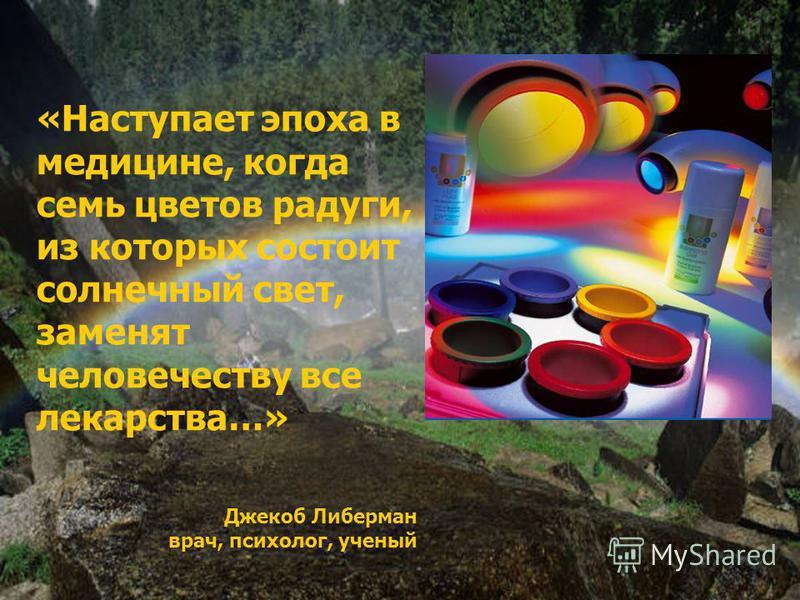 «Наступает эпоха в медицине, когда семь цветов радуги, из которых состоит солнечный свет, заменят человечеству все лекарства…» Джекоб Либерман врач, психолог, ученый