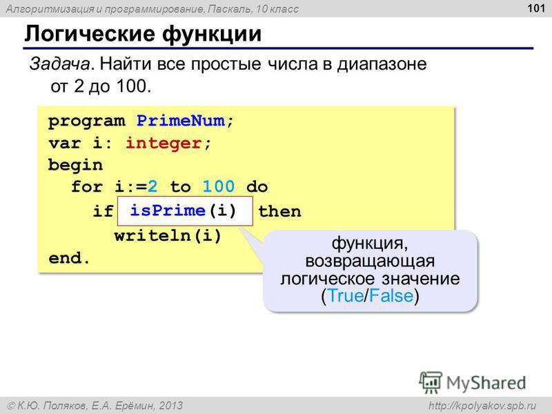 Алгоритмизация и программирование, Паскаль, 10 класс К.Ю. Поляков, Е.А. Ерёмин, 2013 http://kpolyakov.spb.ru Логические функции 101 Задача. Найти все простые числа в диапазоне от 2 до 100. program PrimeNum; var i: integer; begin for i:=2 to 100 do if
