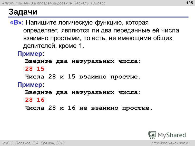 Алгоритмизация и программирование, Паскаль, 10 класс К.Ю. Поляков, Е.А. Ерёмин, 2013 http://kpolyakov.spb.ru Задачи 105 «B»: Напишите логическую функцию, которая определяет, являются ли два переданные ей числа взаимно простыми, то есть, не имеющими о