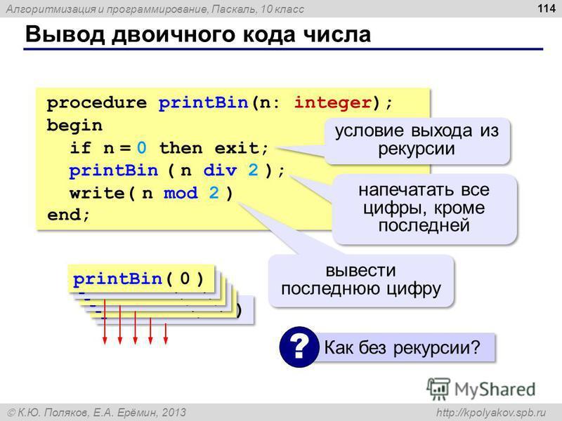 Алгоритмизация и программирование, Паскаль, 10 класс К.Ю. Поляков, Е.А. Ерёмин, 2013 http://kpolyakov.spb.ru Вывод двоичного кода числа 114 procedure printBin(n: integer); begin if n = 0 then exit; printBin ( n div 2 ); write( n mod 2 ) end; procedur