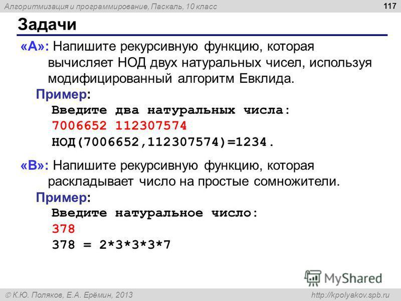 Алгоритмизация и программирование, Паскаль, 10 класс К.Ю. Поляков, Е.А. Ерёмин, 2013 http://kpolyakov.spb.ru Задачи 117 «A»: Напишите рекурсивную функцию, которая вычисляет НОД двух натуральных чисел, используя модифицированный алгоритм Евклида. Прим
