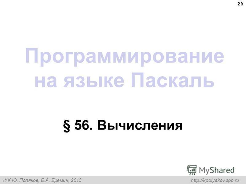 К.Ю. Поляков, Е.А. Ерёмин, 2013 http://kpolyakov.spb.ru Программирование на языке Паскаль § 56. Вычисления 25