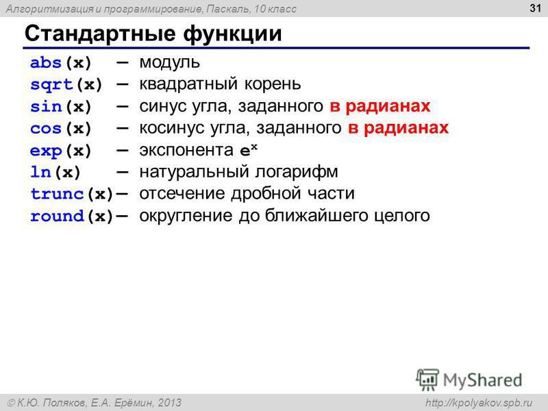 Алгоритмизация и программирование, Паскаль, 10 класс К.Ю. Поляков, Е.А. Ерёмин, 2013 http://kpolyakov.spb.ru Стандартные функции 31 abs(x) модуль sqrt(x) квадратный корень sin(x) синус угла, заданного в радианах cos(x) косинус угла, заданного в радиа