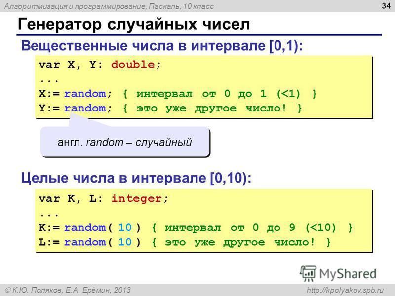 Алгоритмизация и программирование, Паскаль, 10 класс К.Ю. Поляков, Е.А. Ерёмин, 2013 http://kpolyakov.spb.ru Генератор случайных чисел 34 Вещественные числа в интервале [0,1): var X, Y: double;... X:= random; { интервал от 0 до 1 (