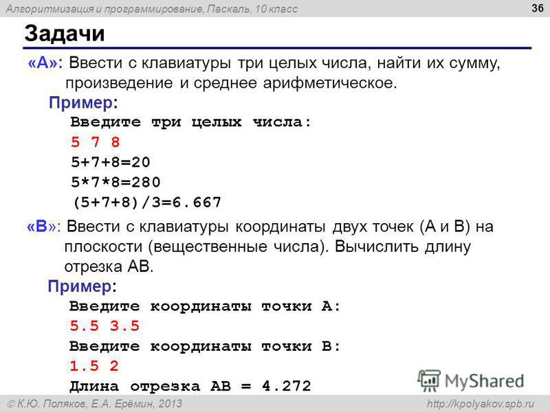 Алгоритмизация и программирование, Паскаль, 10 класс К.Ю. Поляков, Е.А. Ерёмин, 2013 http://kpolyakov.spb.ru Задачи 36 «A»: Ввести с клавиатуры три целых числа, найти их сумму, произведение и среднее арифметическое. Пример: Введите три целых числа: 5