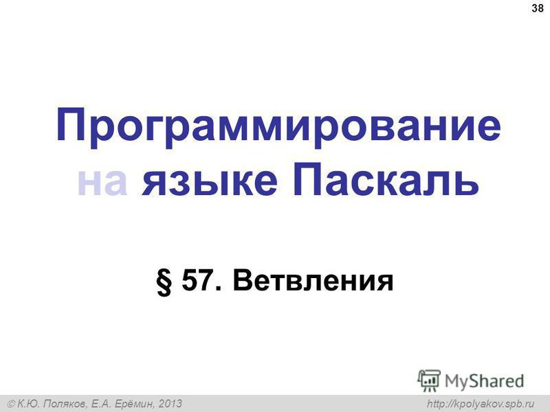 К.Ю. Поляков, Е.А. Ерёмин, 2013 http://kpolyakov.spb.ru Программирование на языке Паскаль § 57. Ветвления 38