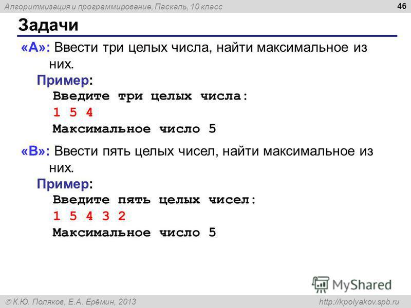 Алгоритмизация и программирование, Паскаль, 10 класс К.Ю. Поляков, Е.А. Ерёмин, 2013 http://kpolyakov.spb.ru Задачи 46 «A»: Ввести три целых числа, найти максимальное из них. Пример: Введите три целых числа: 1 5 4 Максимальное число 5 «B»: Ввести пят