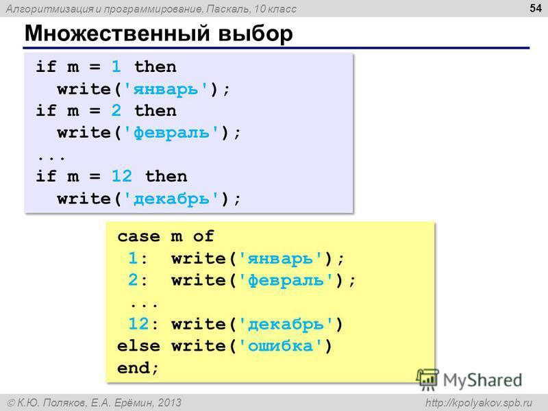Алгоритмизация и программирование, Паскаль, 10 класс К.Ю. Поляков, Е.А. Ерёмин, 2013 http://kpolyakov.spb.ru Множественный выбор 54 if m = 1 then write('январь'); if m = 2 then write('февраль');... if m = 12 then write('декабрь'); if m = 1 then write