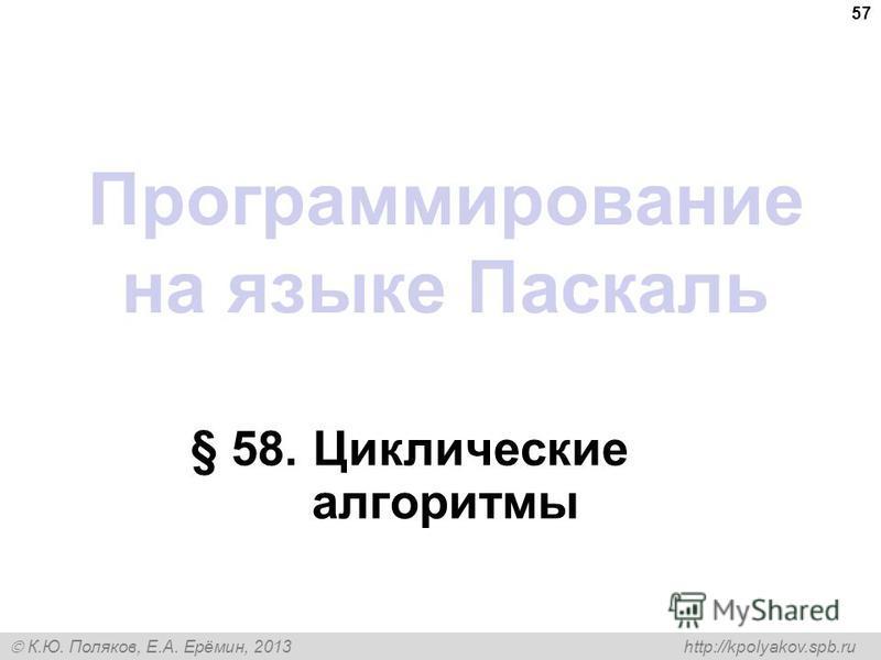 К.Ю. Поляков, Е.А. Ерёмин, 2013 http://kpolyakov.spb.ru Программирование на языке Паскаль § 58. Циклические алгоритмы 57