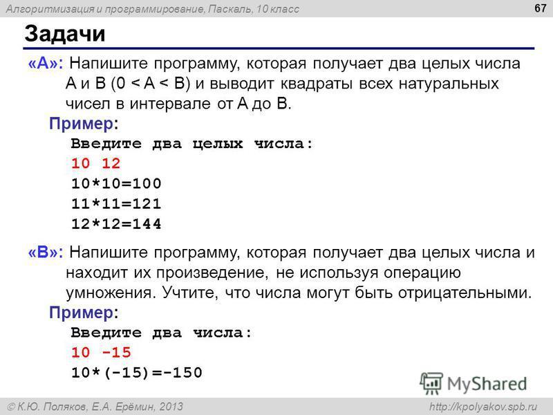 Алгоритмизация и программирование, Паскаль, 10 класс К.Ю. Поляков, Е.А. Ерёмин, 2013 http://kpolyakov.spb.ru Задачи 67 «A»: Напишите программу, которая получает два целых числа A и B (0 < A < B) и выводит квадраты всех натуральных чисел в интервале о