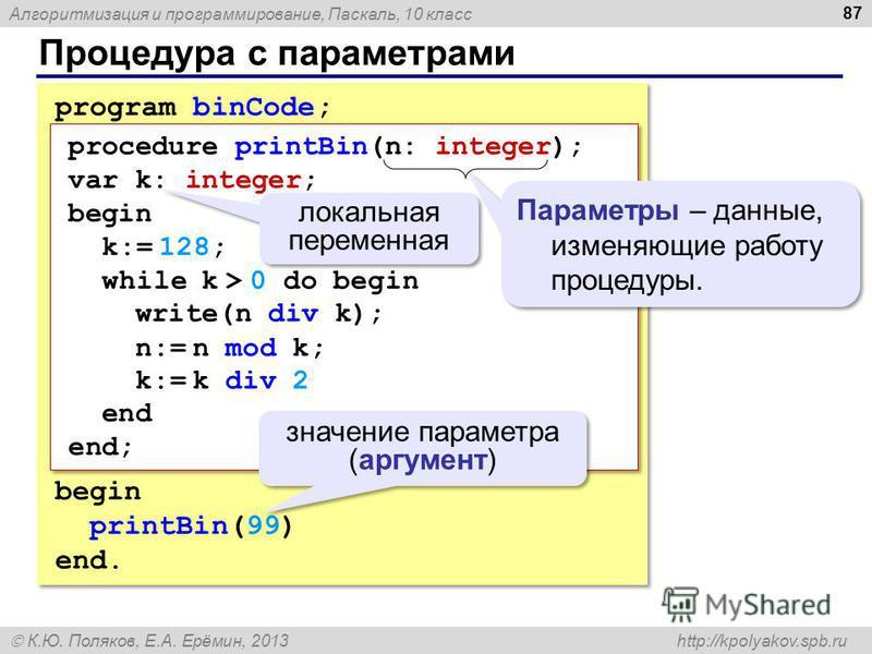 Алгоритмизация и программирование, Паскаль, 10 класс К.Ю. Поляков, Е.А. Ерёмин, 2013 http://kpolyakov.spb.ru Процедура с параметрами 87 program binCode; begin printBin(99) end. program binCode; begin printBin(99) end. procedure printBin(n: integer);