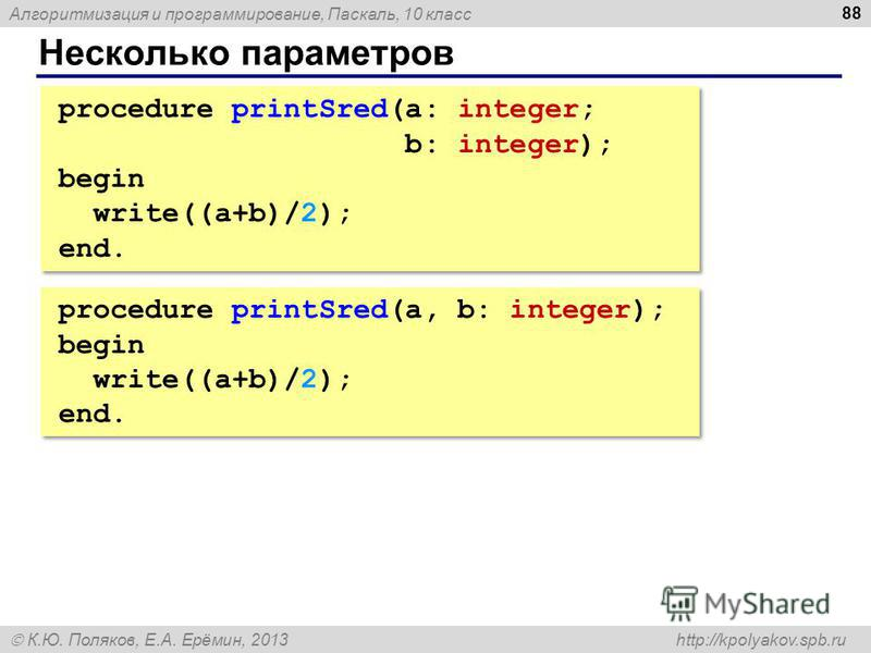 Алгоритмизация и программирование, Паскаль, 10 класс К.Ю. Поляков, Е.А. Ерёмин, 2013 http://kpolyakov.spb.ru Несколько параметров 88 procedure printSred(a: integer; b: integer); begin write((a+b)/2); end. procedure printSred(a: integer; b: integer);