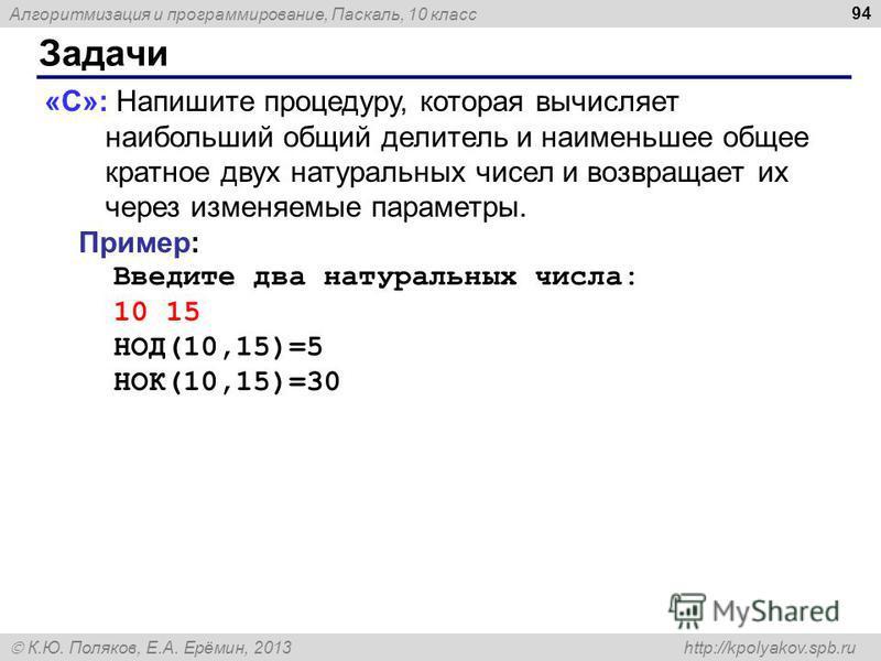 Алгоритмизация и программирование, Паскаль, 10 класс К.Ю. Поляков, Е.А. Ерёмин, 2013 http://kpolyakov.spb.ru Задачи 94 «C»: Напишите процедуру, которая вычисляет наибольший общий делитель и наименьшее общее кратное двух натуральных чисел и возвращает