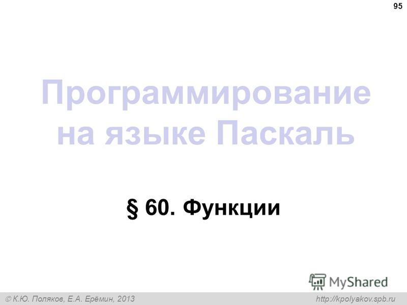 К.Ю. Поляков, Е.А. Ерёмин, 2013 http://kpolyakov.spb.ru Программирование на языке Паскаль § 60. Функции 95