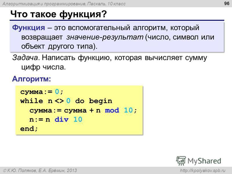 Алгоритмизация и программирование, Паскаль, 10 класс К.Ю. Поляков, Е.А. Ерёмин, 2013 http://kpolyakov.spb.ru Что такое функция? 96 Функция – это вспомогательный алгоритм, который возвращает значение-результат (число, символ или объект другого типа).