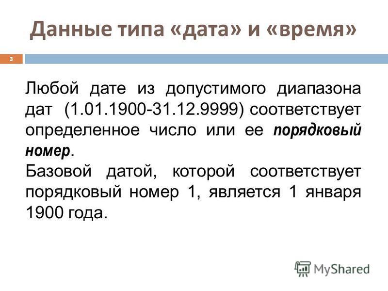 Данные типа « дата » и « время » 3 Любой дате из допустимого диапазона дат (1.01.1900-31.12.9999) соответствует определенное число или ее порядковый номер. Базовой датой, которой соответствует порядковый номер 1, является 1 января 1900 года.