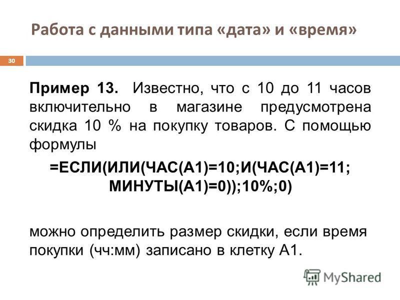 Работа с данными типа « дата » и « время » 30 Пример 13. Известно, что с 10 до 11 часов включительно в магазине предусмотрена скидка 10 % на покупку товаров. С помощью формулы =ЕСЛИ(ИЛИ(ЧАС(A1)=10;И(ЧАС(A1)=11; МИНУТЫ(A1)=0));10%;0) можно определить