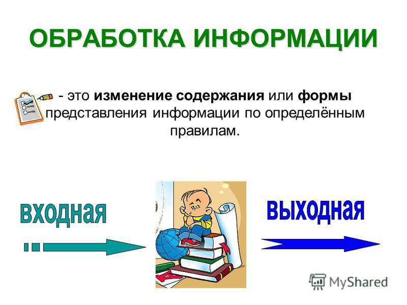 ОБРАБОТКА ИНФОРМАЦИИ - это изменение содержания или формы представления информации по определённым правилам.
