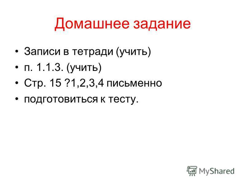 Домашнее задание Записи в тетради (учить) п. 1.1.3. (учить) Стр. 15 ?1,2,3,4 письменно подготовиться к тесту.