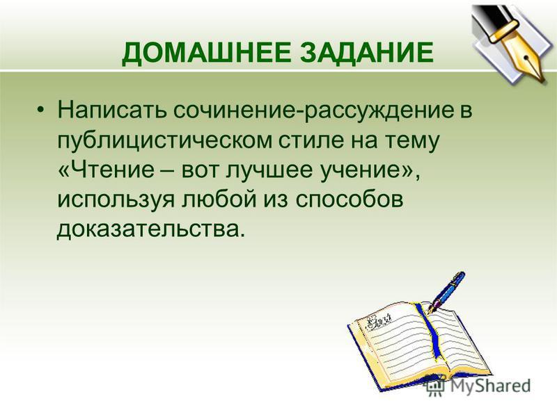 ДОМАШНЕЕ ЗАДАНИЕ Написать сочинение-рассуждение в публицистическом стиле на тему «Чтение – вот лучшее учение», используя любой из способов доказательства.