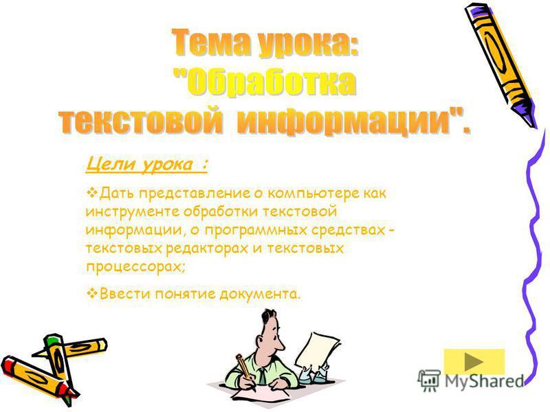 Цели урока : Дать представление о компьютере как инструменте обработки текстовой информации, о программных средствах - текстовых редакторах и текстовых процессорах; Ввести понятие документа.