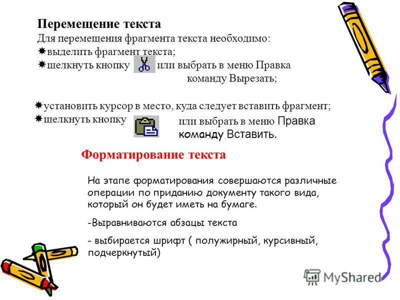 Перемещение текста Для перемещения фрагмента текста необходимо: выделить фрагмент текста; щелкнуть кнопку или выбрать в меню Правка команду Вырезать; установить курсор в место, куда следует вставить фрагмент; щелкнуть кнопку или выбрать в меню Правка