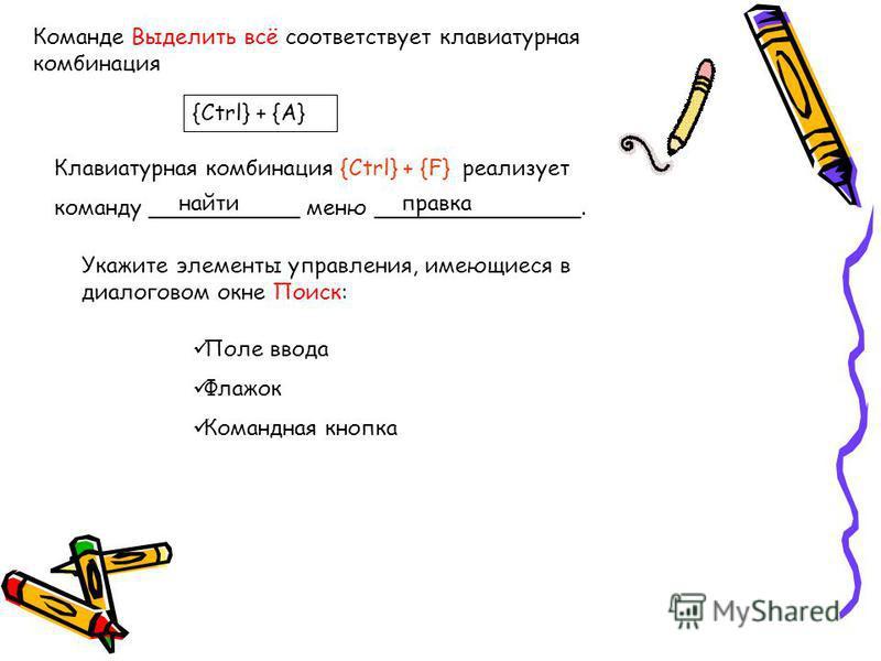Команде Выделить всё соответствует клавиатурная комбинация {Ctrl} + {A} Клавиатурная комбинация {Ctrl} + {F} реализует команду ___________ меню _______________. найти правка Укажите элементы управления, имеющиеся в диалоговом окне Поиск: Поле ввода Ф
