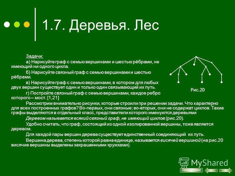 1.7. Деревья. Лес Задачи: а) Нарисуйте граф с семью вершинами и шестью рёбрами, не имеющий ни одного цикла. б) Нарисуйте связный граф с семью вершинами и шестью рёбрами. в) Нарисуйте граф с семью вершинами, в котором для любых двух вершин существует