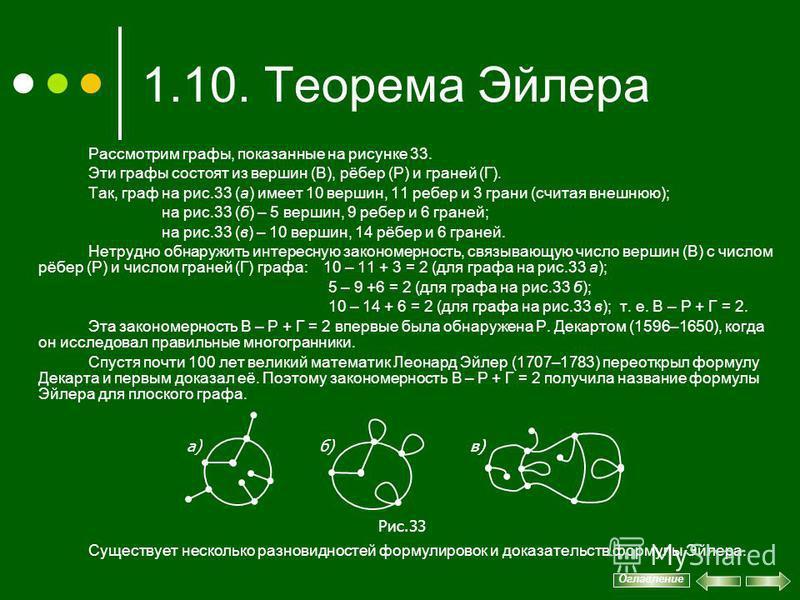 1.10. Теорема Эйлера Оглавление Рассмотрим графы, показанные на рисунке 33. Эти графы состоят из вершин (В), рёбер (Р) и граней (Г). Так, граф на рис.33 (а) имеет 10 вершин, 11 ребер и 3 грани (считая внешнюю); на рис.33 (б) – 5 вершин, 9 ребер и 6 г