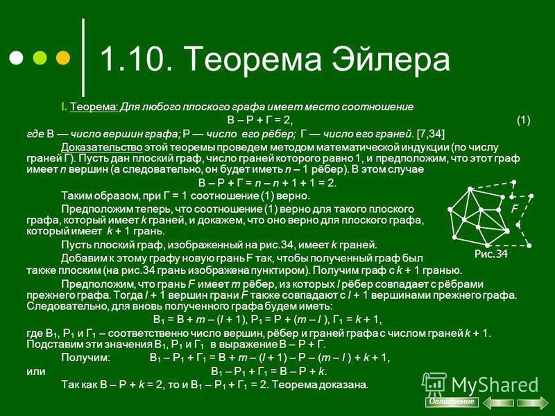 1.10. Теорема Эйлера I. Теорема: Для любого плоского графа имеет место соотношение В – Р + Г = 2, (1) где В число вершин графа; Р число его рёбер; Г число его граней. [7,34] Доказательство этой теоремы проведем методом математической индукции (по чис