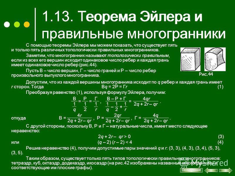 1.13. Теорема Эйлера и правильные многогранники Допустим, что из каждой вершины многогранника исходит по q ребер и каждая грань имеет r сторон. Тогда Вq = 2Р = Гr (1) Преобразуя равенство (1), используя формулу Эйлера, получим:,. откуда С другой стор