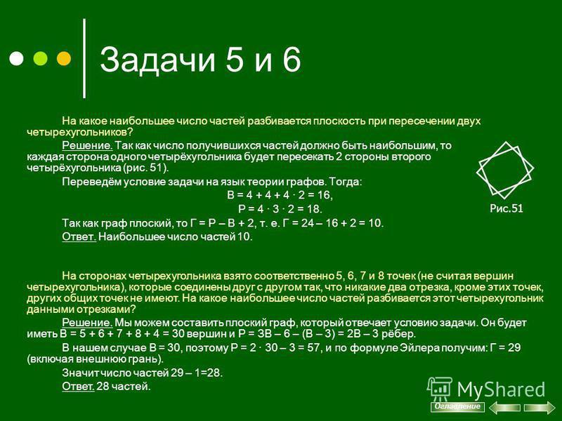 Задачи 5 и 6 На какое наибольшее число частей разбивается плоскость при пересечении двух четырехугольников? Решение. Так как число получившихся частей должно быть наибольшим, то каждая сторона одного четырёхугольника будет пересекать 2 стороны второг