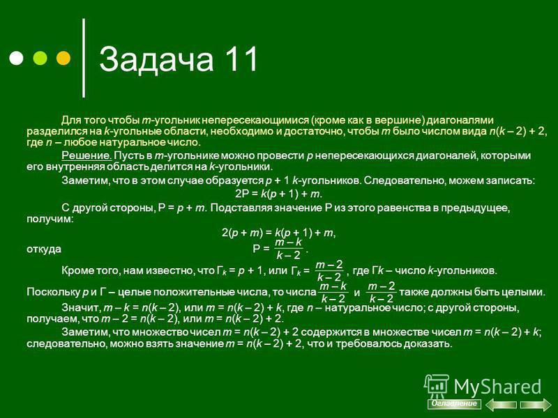 Задача 11 Для того чтобы m-угольник непересекающимися (кроме как в вершине) диагоналями разделился на k-угольные области, необходимо и достаточно, чтобы m было числом вида n(k – 2) + 2, где n – любое натуральное число. Решение. Пусть в m-угольнике мо