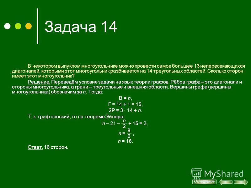 Задача 14 В некотором выпуклом многоугольнике можно провести самое большее 13 непересекающихся диагоналей, которыми этот многоугольник разбивается на 14 треугольных областей. Сколько сторон имеет этот многоугольник? Решение. Переведём условие задачи