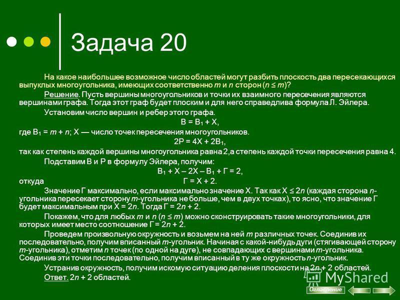 Задача 20 На какое наибольшее возможное число областей могут разбить плоскость два пересекающихся выпуклых многоугольника, имеющих соответственно m и n сторон (n m)? Решение. Пусть вершины многоугольников и точки их взаимного пересечения являются вер